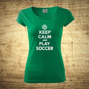 Dámske  tričko s motívom Keep calm and play soccer