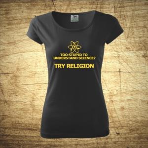 Dámske tričko s motívom Too stupid to understand science?