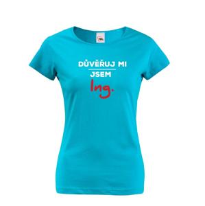 Dámské tričko s potiskem Důvěřuj mi, jsem Ing.