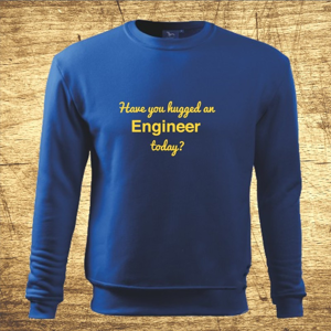 Mikina s motívom Have you hugged an Engineer today?