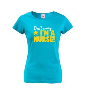 Tričko pro zdravotní sestřičky a sestry Don´t worry, I´m a nurse!